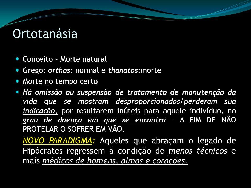 Ortotanásia Conceito - Morte natural Grego: orthos: normal e thanatos:morte Morte no tempo certo Há omissão ou suspensão de tratamento de manutenção d