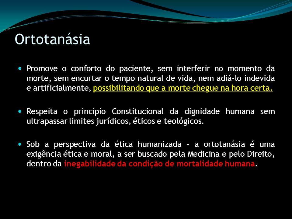 Ortotanásia Promove o conforto do paciente, sem interferir no momento da morte, sem encurtar o tempo natural de vida, nem adiá-lo indevida e artificia