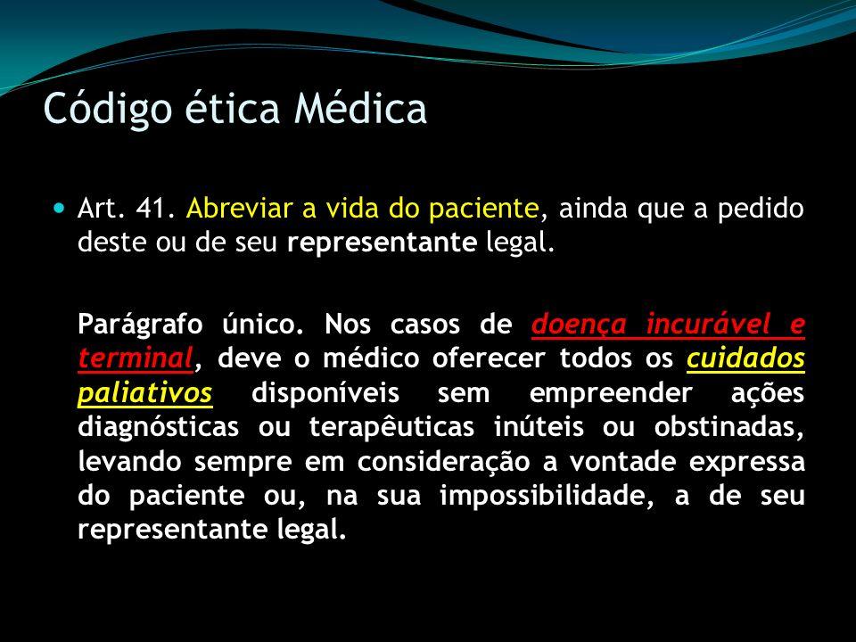 Código ética Médica Art. 41. Abreviar a vida do paciente, ainda que a pedido deste ou de seu representante legal. Parágrafo único. Nos casos de doença