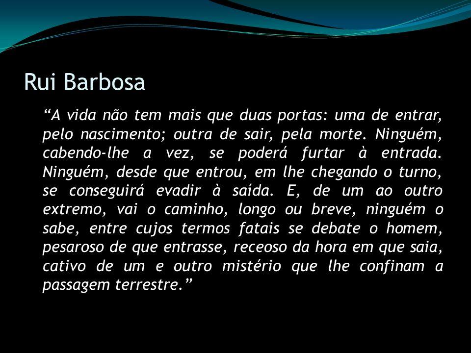 Rui Barbosa A vida não tem mais que duas portas: uma de entrar, pelo nascimento; outra de sair, pela morte. Ninguém, cabendo-lhe a vez, se poderá furt