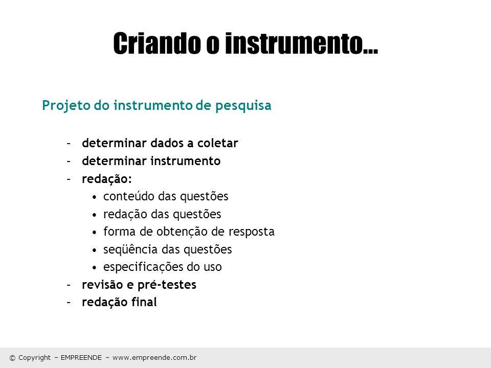 © Copyright – EMPREENDE – www.empreende.com.br Criando o instrumento... Projeto do instrumento de pesquisa –determinar dados a coletar –determinar ins