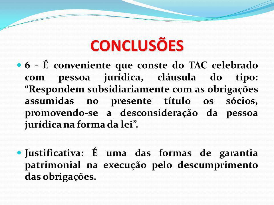CONCLUSÕES 6 - É conveniente que conste do TAC celebrado com pessoa jurídica, cláusula do tipo: Respondem subsidiariamente com as obrigações assumidas
