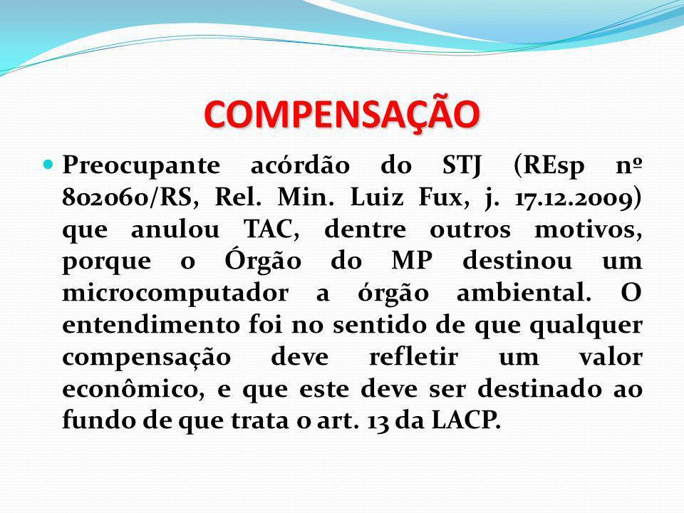 COMPENSAÇÃO Preocupante acórdão do STJ (REsp nº 802060/RS, Rel. Min. Luiz Fux, j. 17.12.2009) que anulou TAC, dentre outros motivos, porque o Órgão do
