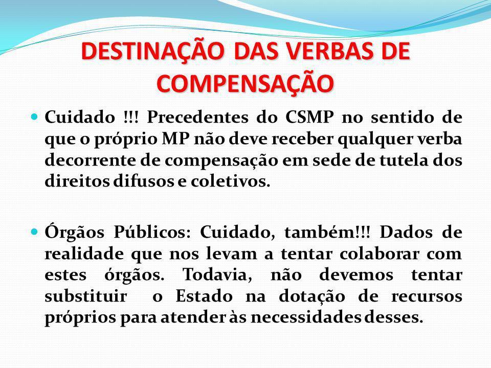 DESTINAÇÃO DAS VERBAS DE COMPENSAÇÃO Cuidado !!! Precedentes do CSMP no sentido de que o próprio MP não deve receber qualquer verba decorrente de comp