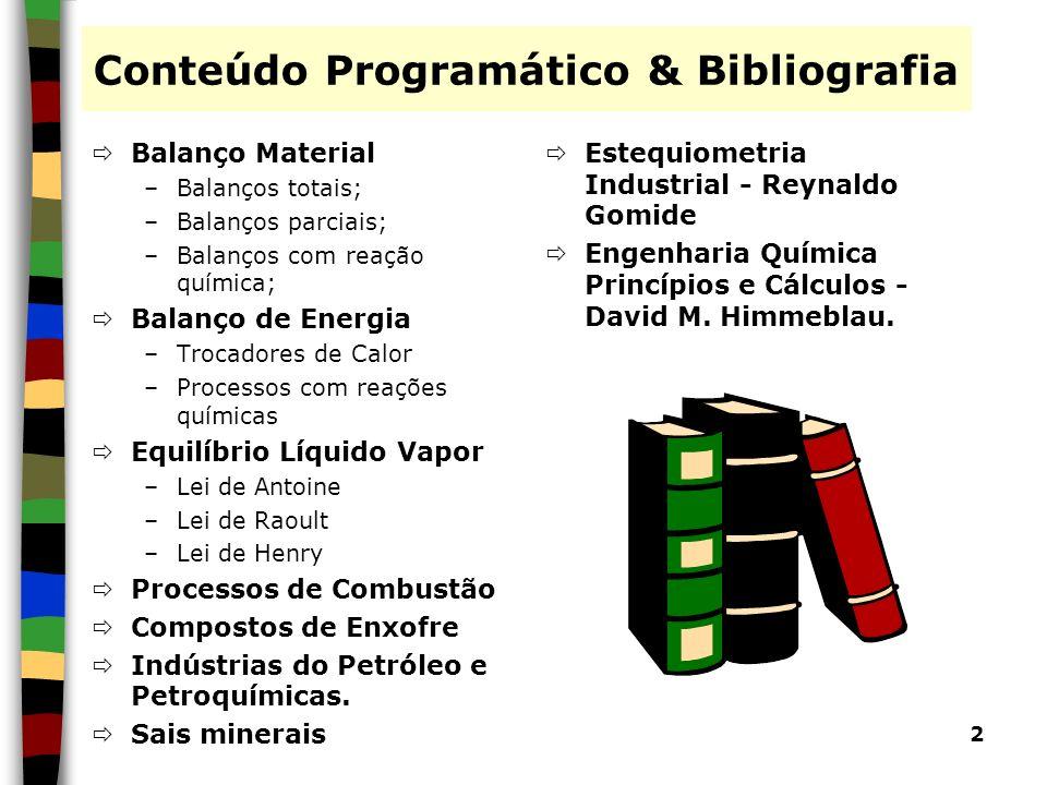 2 Conteúdo Programático & Bibliografia Balanço Material –Balanços totais; –Balanços parciais; –Balanços com reação química; Balanço de Energia –Trocad