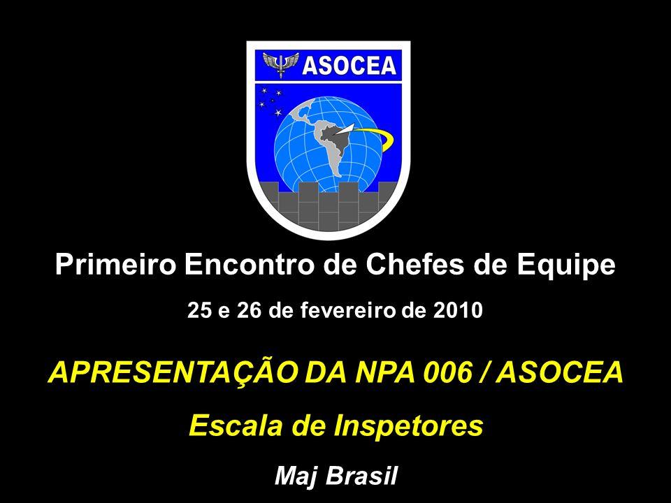 APRESENTAÇÃO DA NPA 006 / ASOCEA Escala de Inspetores Maj Brasil Primeiro Encontro de Chefes de Equipe 25 e 26 de fevereiro de 2010