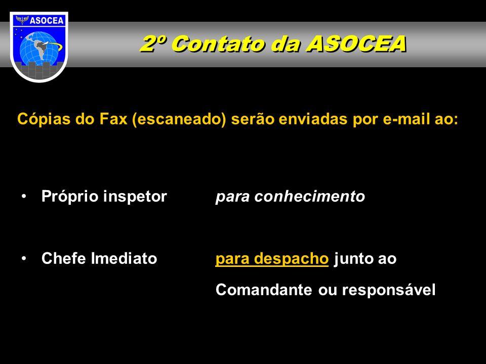 2º Contato da ASOCEA Cópias do Fax (escaneado) serão enviadas por e-mail ao: Próprio inspetor para conhecimento Chefe Imediatopara despacho junto ao C