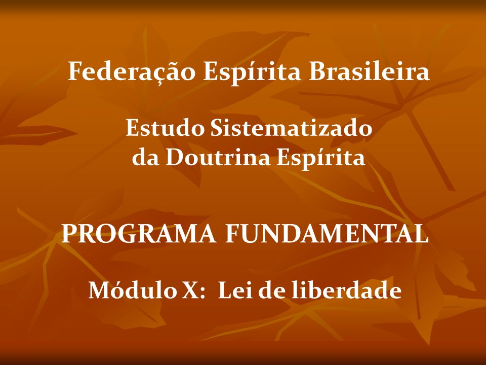 PROGRAMA FUNDAMENTAL Módulo X: Lei de liberdade Federação Espírita Brasileira Estudo Sistematizado da Doutrina Espírita