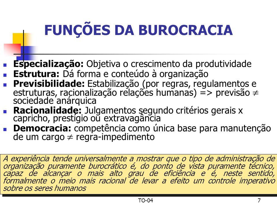 TO-047 FUNÇÕES DA BUROCRACIA Especialização: Objetiva o crescimento da produtividade Estrutura: Dá forma e conteúdo à organização Previsibilidade: Est