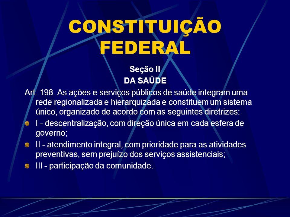 CONSTITUIÇÃO FEDERAL Seção II DA SAÚDE Art. 198. As ações e serviços públicos de saúde integram uma rede regionalizada e hierarquizada e constituem um
