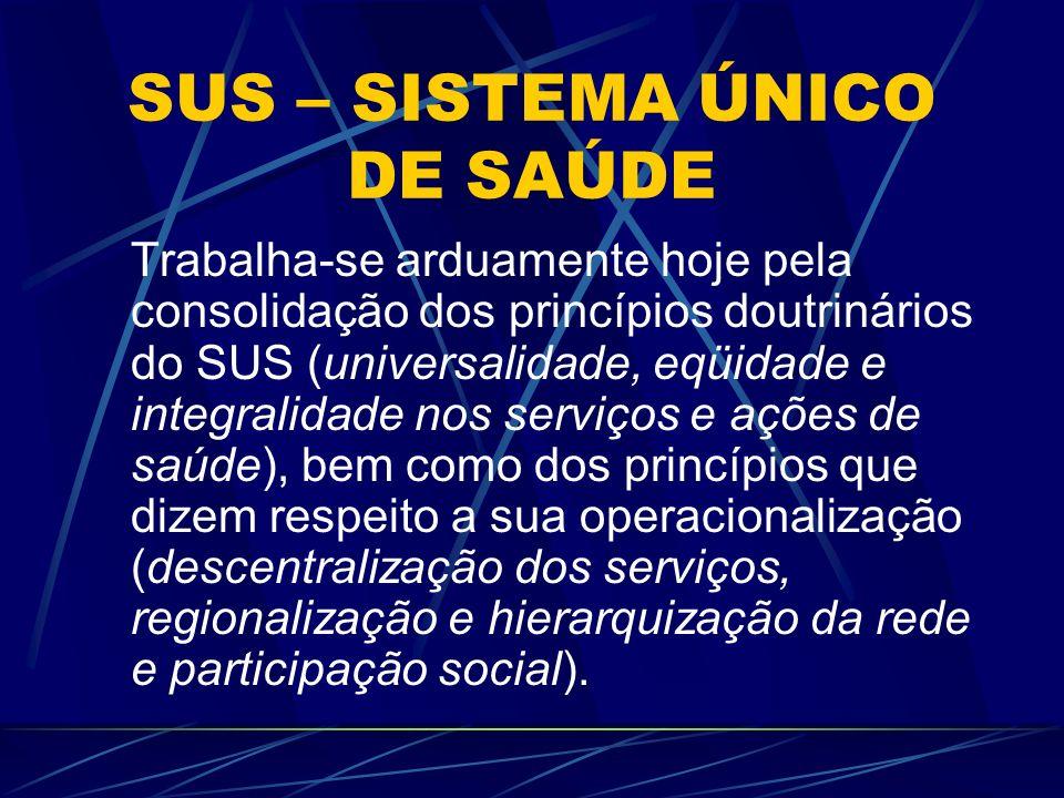 SUS – SISTEMA ÚNICO DE SAÚDE Trabalha-se arduamente hoje pela consolidação dos princípios doutrinários do SUS (universalidade, eqüidade e integralidad