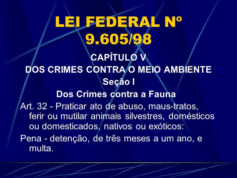 LEI FEDERAL Nº 9.605/98 CAPÍTULO V DOS CRIMES CONTRA O MEIO AMBIENTE Seção I Dos Crimes contra a Fauna Art. 32 - Praticar ato de abuso, maus-tratos, f