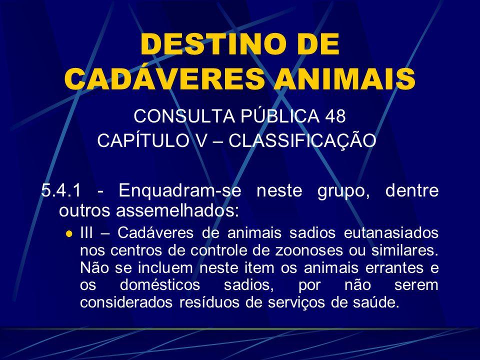 DESTINO DE CADÁVERES ANIMAIS CONSULTA PÚBLICA 48 CAPÍTULO V – CLASSIFICAÇÃO 5.4.1 - Enquadram-se neste grupo, dentre outros assemelhados: III – Cadáve
