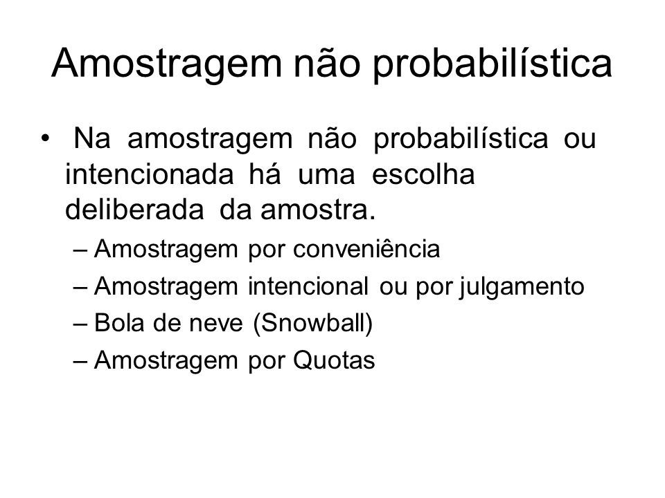 Amostragem não probabilística Na amostragem não probabilística ou intencionada há uma escolha deliberada da amostra. –Amostragem por conveniência –Amo