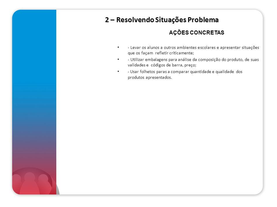 2 – Resolvendo Situações Problema - Levar os alunos a outros ambientes escolares e apresentar situações que os façam refletir criticamente; - Utilizar
