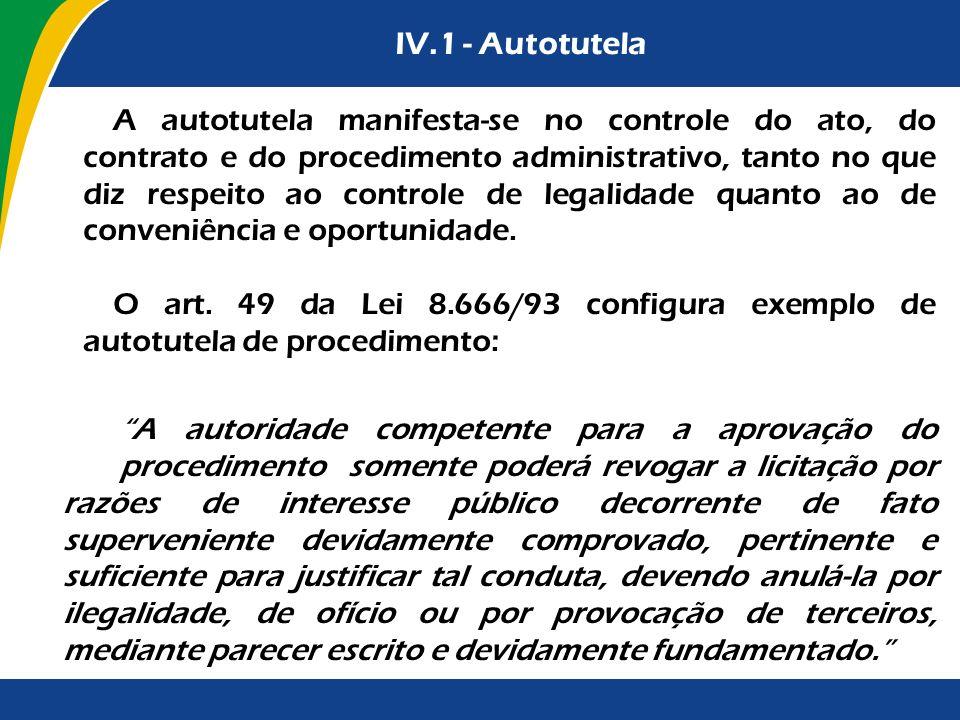 IV.1 - Autotutela A autotutela manifesta-se no controle do ato, do contrato e do procedimento administrativo, tanto no que diz respeito ao controle de