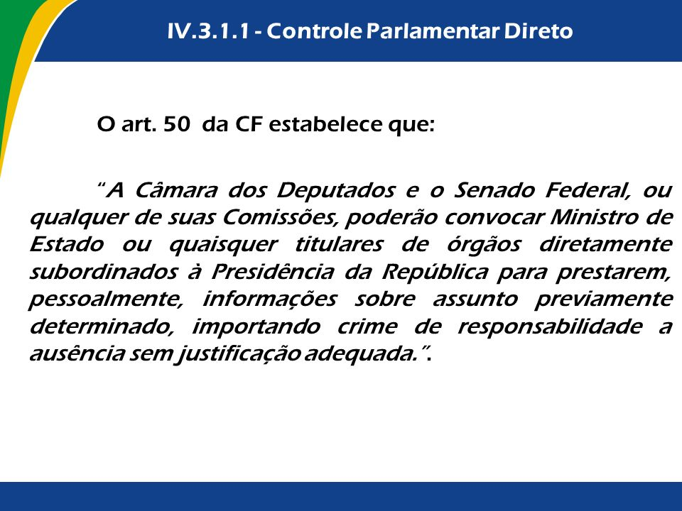 IV.3.2.1 - Controle Parlamentar Direto IV.3.1.1 - Controle Parlamentar Direto O art. 50 da CF estabelece que: A Câmara dos Deputados e o Senado Federa