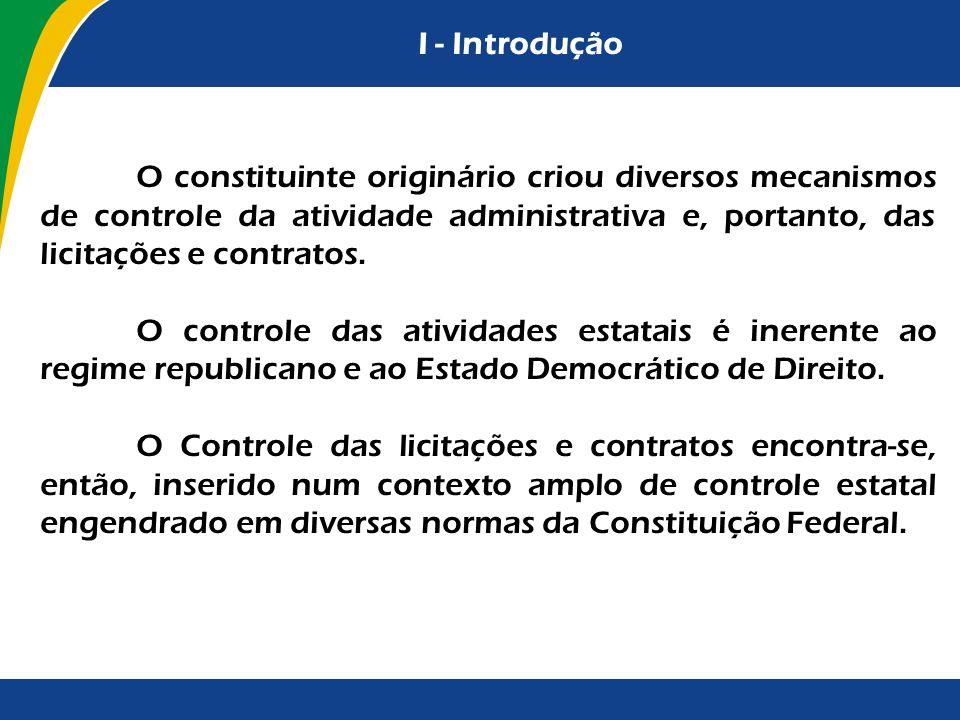 I - Introdução O constituinte originário criou diversos mecanismos de controle da atividade administrativa e, portanto, das licitações e contratos. O