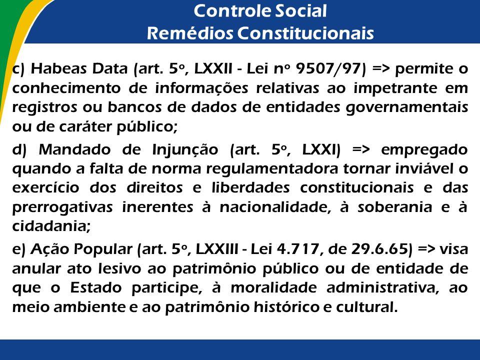 Controle Social Remédios Constitucionais c) Habeas Data (art. 5º, LXXII - Lei nº 9507/97) => permite o conhecimento de informações relativas ao impetr