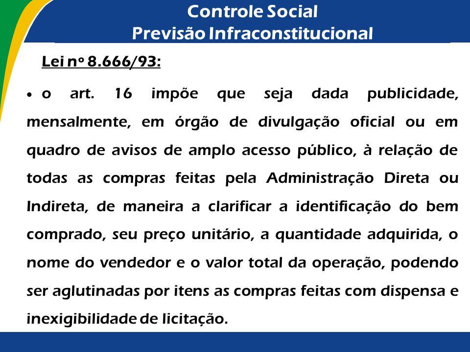 Controle Social Previsão Infraconstitucional Lei nº 8.666/93: o art. 16 impõe que seja dada publicidade, mensalmente, em órgão de divulgação oficial o