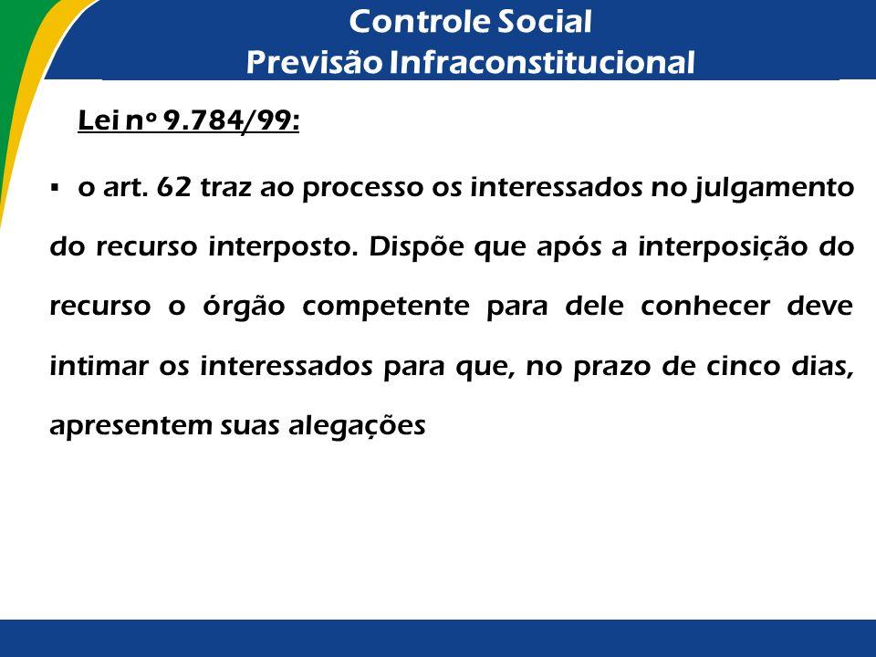 Controle Social Previsão Infraconstitucional Lei nº 9.784/99: o art. 62 traz ao processo os interessados no julgamento do recurso interposto. Dispõe q