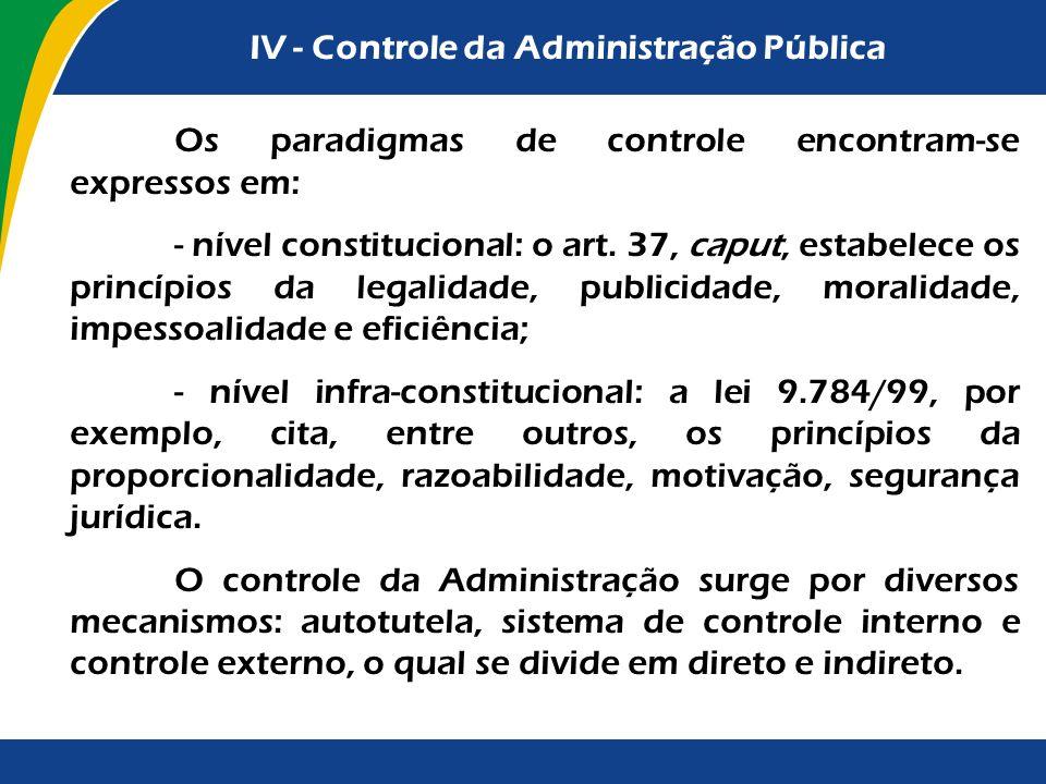 IV - Controle da Administração Pública Os paradigmas de controle encontram-se expressos em: - nível constitucional: o art. 37, caput, estabelece os pr