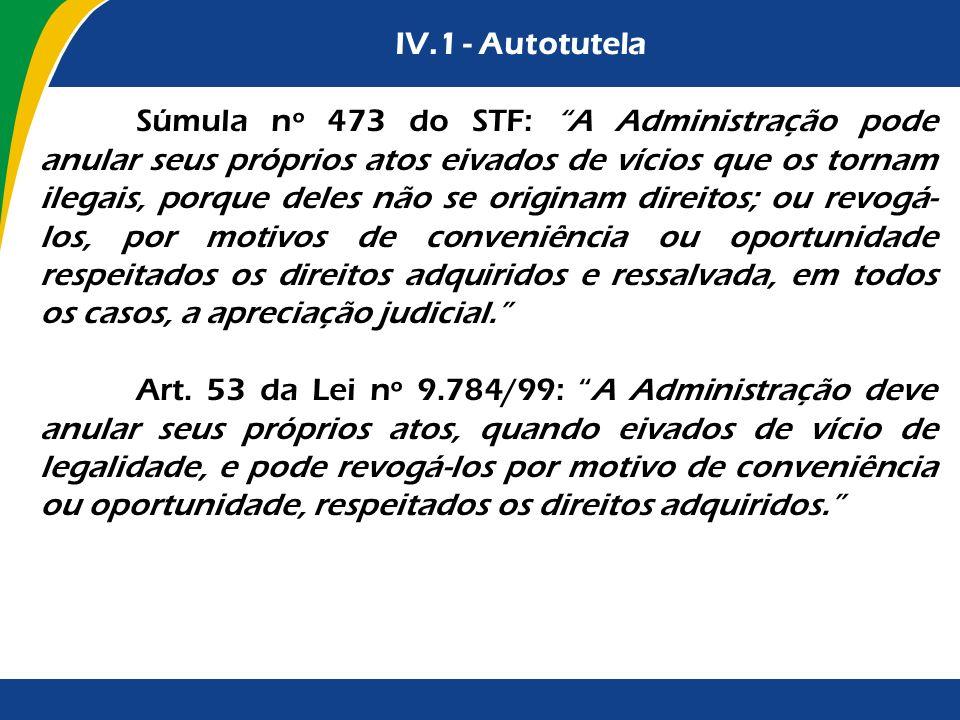 IV.1 - Autotutela Súmula nº 473 do STF: A Administração pode anular seus próprios atos eivados de vícios que os tornam ilegais, porque deles não se or