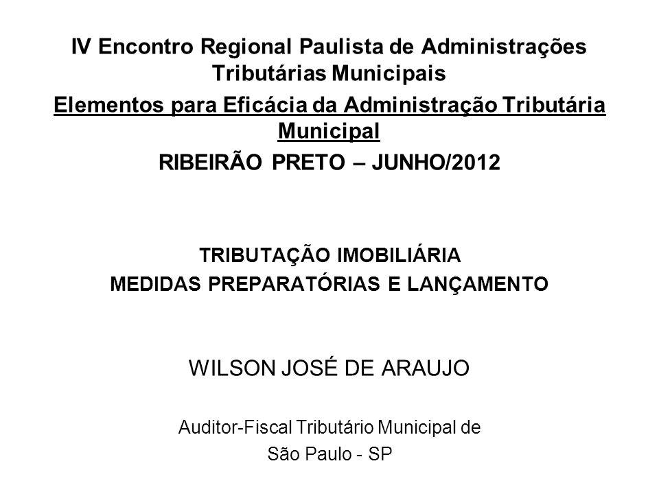 IV Encontro Regional Paulista de Administrações Tributárias Municipais Elementos para Eficácia da Administração Tributária Municipal RIBEIRÃO PRETO – JUNHO/2012 TRIBUTAÇÃO IMOBILIÁRIA MEDIDAS PREPARATÓRIAS E LANÇAMENTO WILSON JOSÉ DE ARAUJO Auditor-Fiscal Tributário Municipal de São Paulo - SP