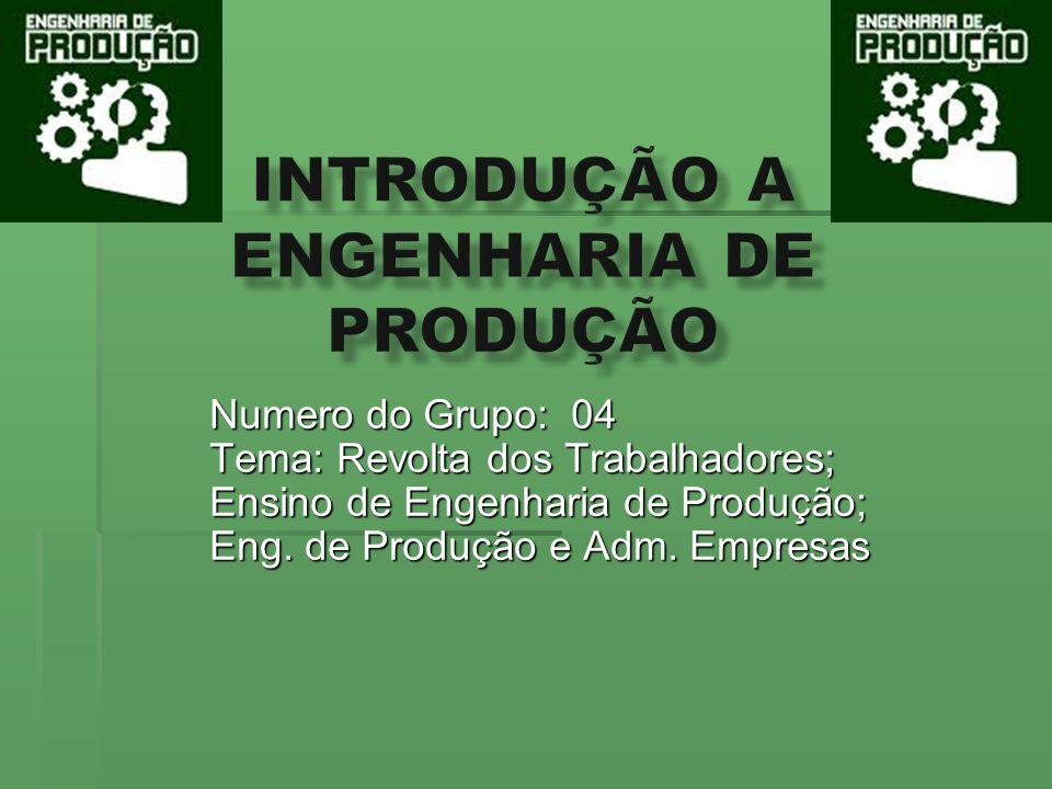 Numero do Grupo: 04 Tema: Revolta dos Trabalhadores; Ensino de Engenharia de Produção; Eng. de Produção e Adm. Empresas