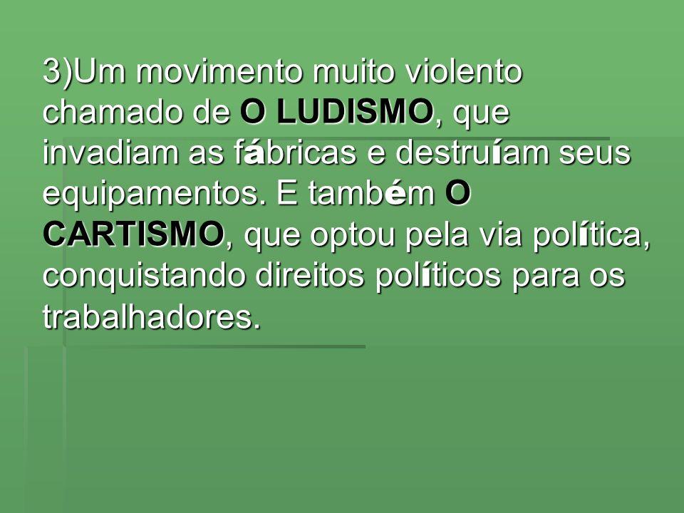 3)Um movimento muito violento chamado de O LUDISMO, que invadiam as f á bricas e destru í am seus equipamentos. E tamb é m O CARTISMO, que optou pela