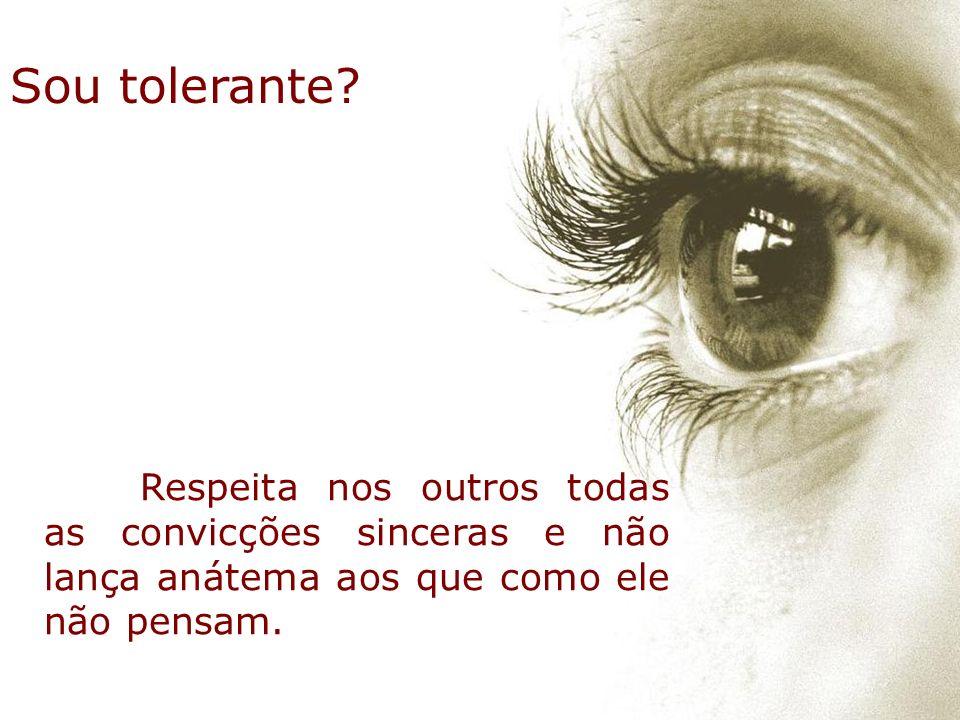 Sou tolerante? Respeita nos outros todas as convicções sinceras e não lança anátema aos que como ele não pensam.