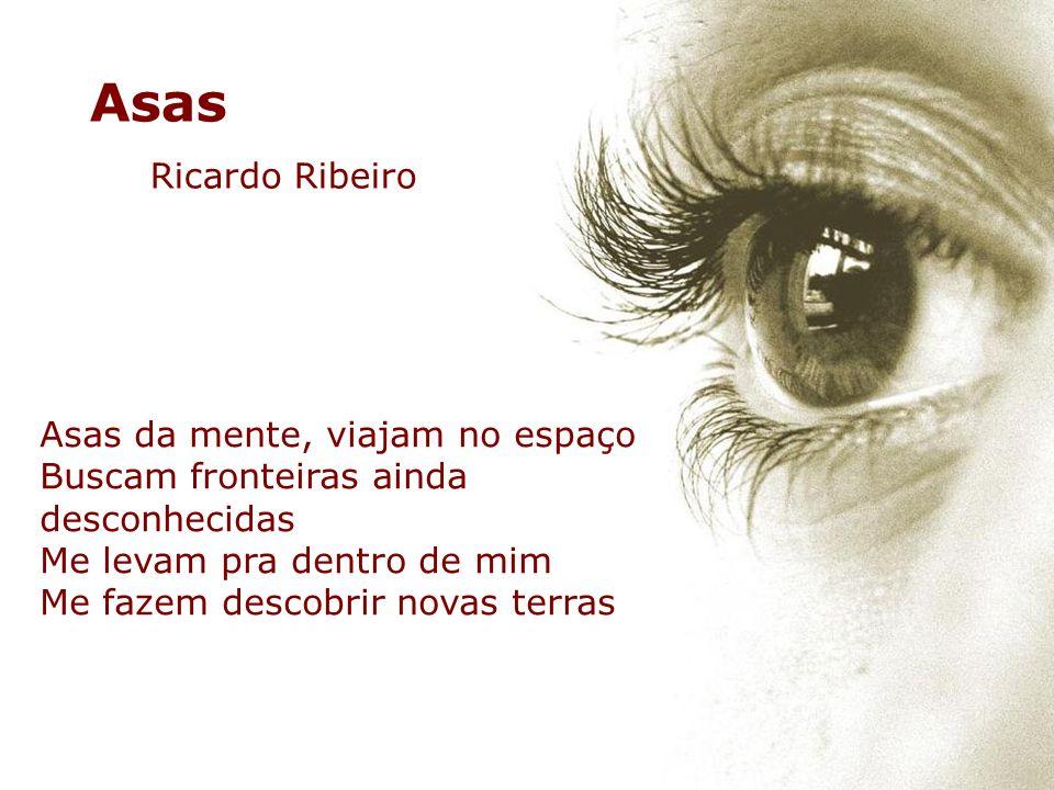 Asas da mente, viajam no espaço Buscam fronteiras ainda desconhecidas Me levam pra dentro de mim Me fazem descobrir novas terras Asas Ricardo Ribeiro