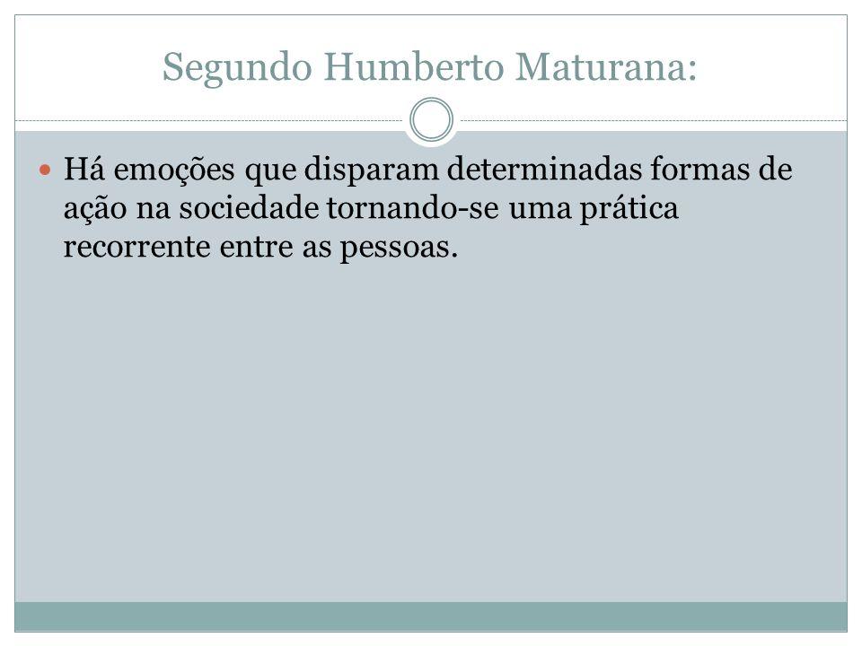 Segundo Humberto Maturana: Há emoções que disparam determinadas formas de ação na sociedade tornando-se uma prática recorrente entre as pessoas.