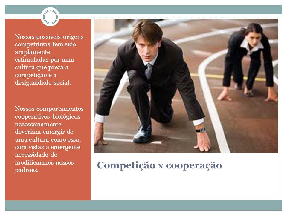 Competição x cooperação Nossas possíveis origens competitivas têm sido amplamente estimuladas por uma cultura que preza a competição e a desigualdade