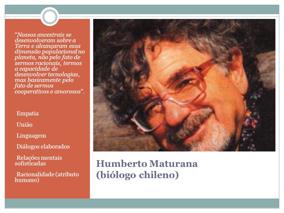 Humberto Maturana (biólogo chileno) Nossos ancestrais se desenvolveram sobre a Terra e alcançaram essa dimensão populacional no planeta, não pelo fato