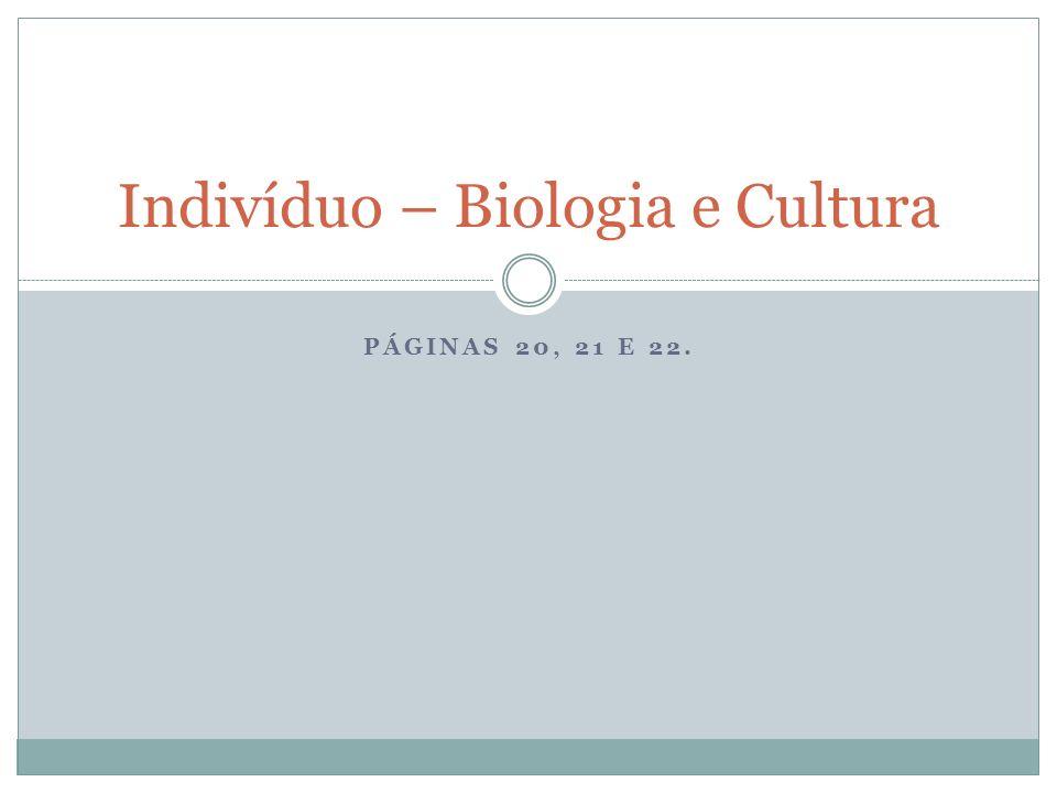 PÁGINAS 20, 21 E 22. Indivíduo – Biologia e Cultura