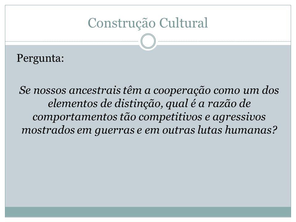 Construção Cultural Pergunta: Se nossos ancestrais têm a cooperação como um dos elementos de distinção, qual é a razão de comportamentos tão competiti