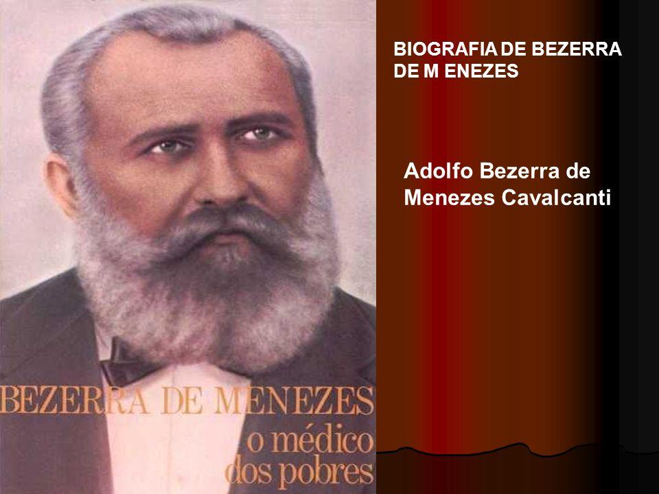 BIOGRAFIA DE BEZERRA DE M ENEZES Adolfo Bezerra de Menezes Cavalcanti, conhecido popularmente como Dr.