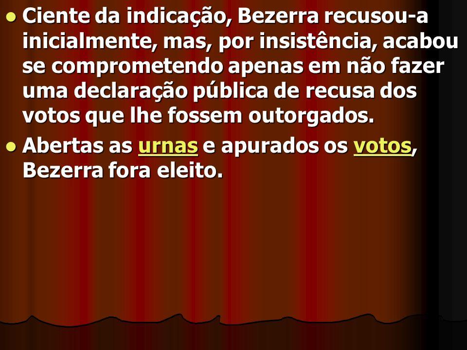 Ciente da indicação, Bezerra recusou-a inicialmente, mas, por insistência, acabou se comprometendo apenas em não fazer uma declaração pública de recusa dos votos que lhe fossem outorgados.