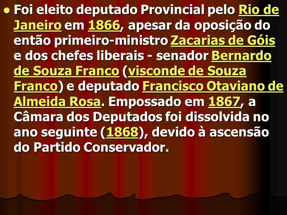 Foi eleito deputado Provincial pelo Rio de Janeiro em 1866, apesar da oposição do então primeiro-ministro Zacarias de Góis e dos chefes liberais - sen
