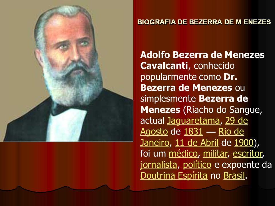 BIOGRAFIA DE BEZERRA DE M ENEZES Adolfo Bezerra de Menezes Cavalcanti, conhecido popularmente como Dr. Bezerra de Menezes ou simplesmente Bezerra de M