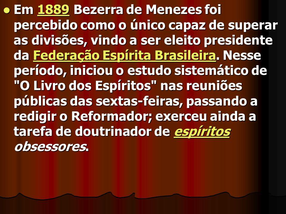 Em 1889 Bezerra de Menezes foi percebido como o único capaz de superar as divisões, vindo a ser eleito presidente da Federação Espírita Brasileira. Ne