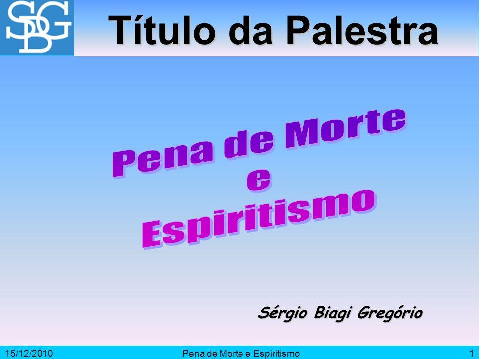 15/12/2010Pena de Morte e Espiritismo1 Sérgio Biagi Gregório Título da Palestra