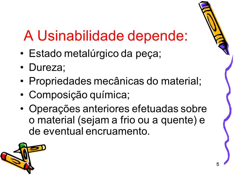 5 A Usinabilidade depende: Estado metalúrgico da peça; Dureza; Propriedades mecânicas do material; Composição química; Operações anteriores efetuadas