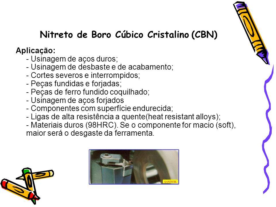 Nitreto de Boro Cúbico Cristalino (CBN) Aplicação: - Usinagem de aços duros; - Usinagem de desbaste e de acabamento; - Cortes severos e interrompidos;