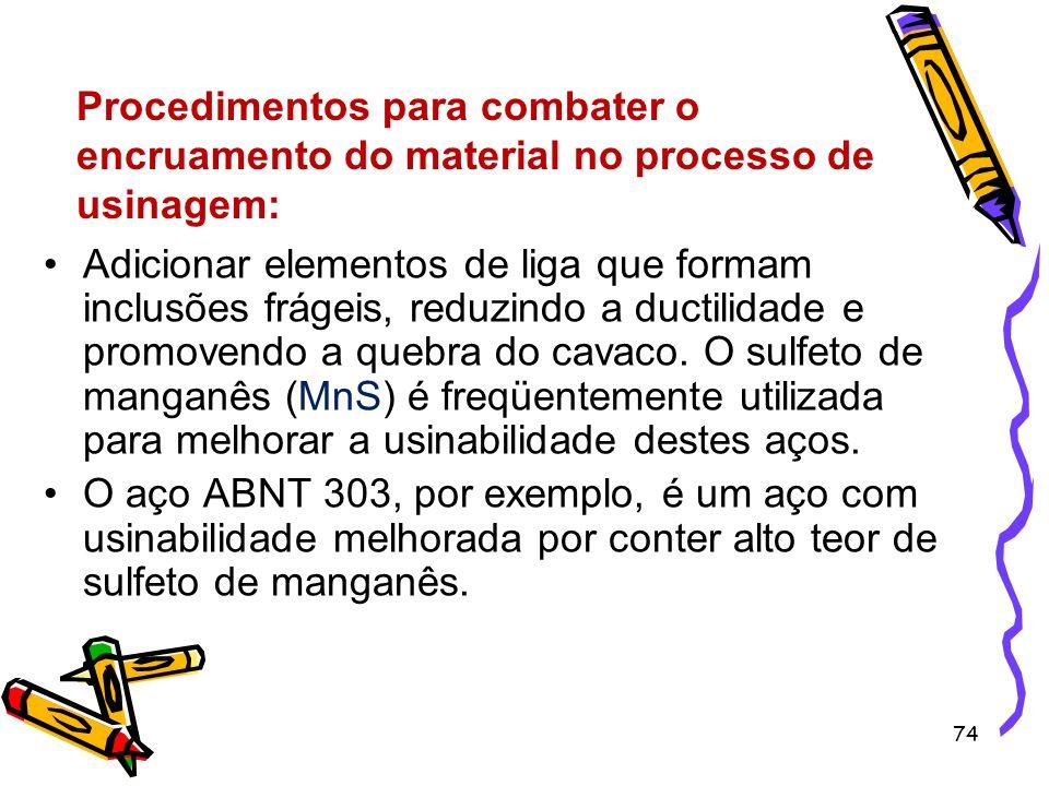 74 Procedimentos para combater o encruamento do material no processo de usinagem: Adicionar elementos de liga que formam inclusões frágeis, reduzindo