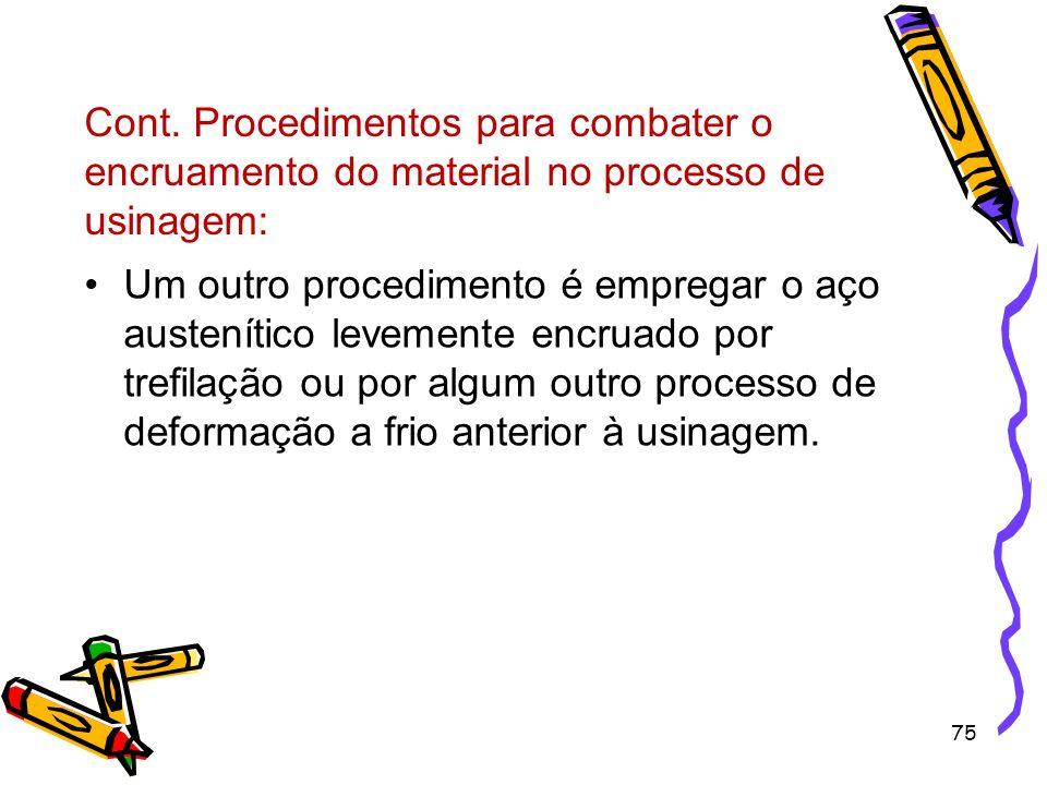 75 Cont. Procedimentos para combater o encruamento do material no processo de usinagem: Um outro procedimento é empregar o aço austenítico levemente e