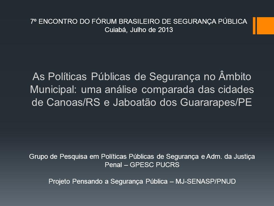 7º ENCONTRO DO FÓRUM BRASILEIRO DE SEGURANÇA PÚBLICA Cuiabá, Julho de 2013 As Políticas Públicas de Segurança no Âmbito Municipal: uma análise compara