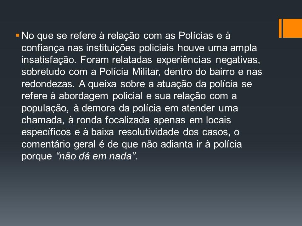 No que se refere à relação com as Polícias e à confiança nas instituições policiais houve uma ampla insatisfação. Foram relatadas experiências negativ