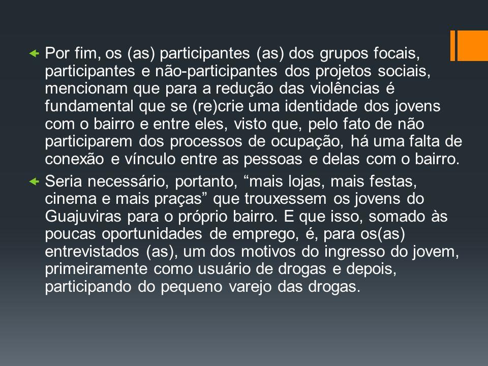 Por fim, os (as) participantes (as) dos grupos focais, participantes e não-participantes dos projetos sociais, mencionam que para a redução das violên